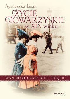 Życie towarzyskie w XIX wieku. Wspaniałe czasy belle epoque - Lisak Agnieszka   Książki empik.com