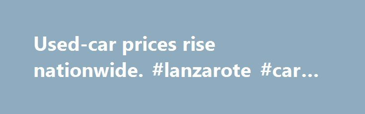 Used-car prices rise nationwide. #lanzarote #car #hire http://italy.remmont.com/used-car-prices-rise-nationwide-lanzarote-car-hire/  #used vehicle prices # Used-car prices rise nationwide Posted: 9 am ET Used-car prices are expected to increase in the near future as a result of Superstorm Sandy, according to the National Automobile Dealers Association, or NADA. The group predicts that prices for used cars up to 8 years old will jump 0.5 percent to 1.5 percent nationally in December. The…