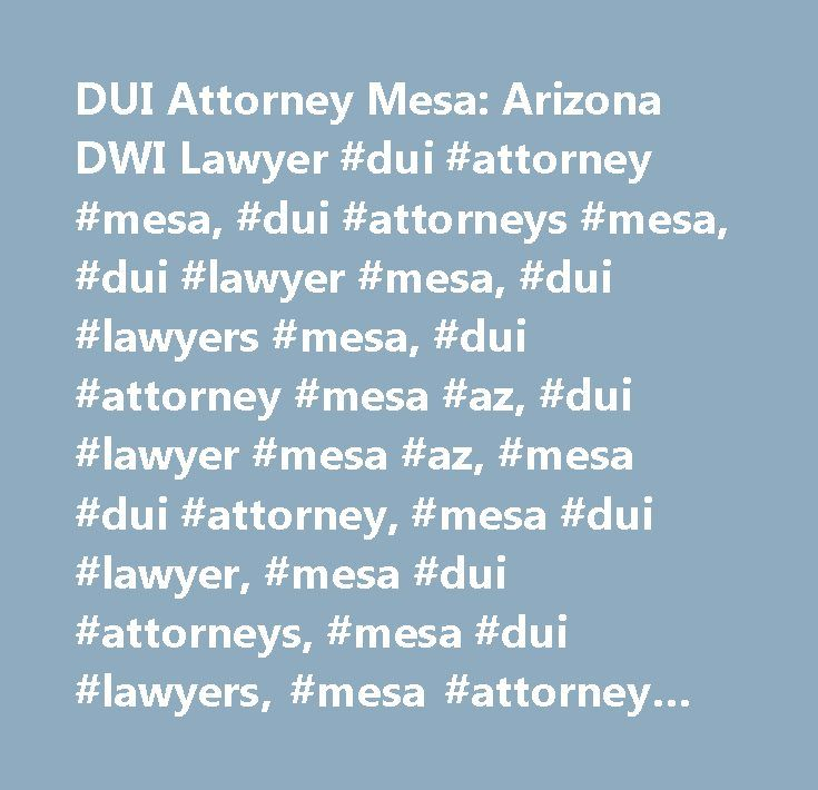 DUI Attorney Mesa: Arizona DWI Lawyer #dui #attorney #mesa, #dui #attorneys #mesa, #dui #lawyer #mesa, #dui #lawyers #mesa, #dui #attorney #mesa #az, #dui #lawyer #mesa #az, #mesa #dui #attorney, #mesa #dui #lawyer, #mesa #dui #attorneys, #mesa #dui #lawyers, #mesa #attorney #dui, #mesa #lawyer #dui, #mesa #az #dui #attorney, #mesa #az #dui #lawyer, #arizona #dui, #arizona #dui #lawyer, #arizona #dui #attorney, #arizona #dui #laws, #arizona #dui #penalties, #mesa #criminal #lawyer, #mesa…