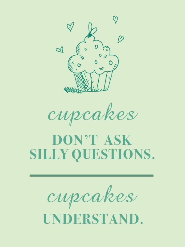 Cupcakes don't ask silly questions, cupcakes understand.