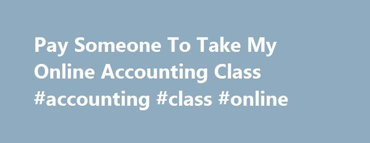 Pay Someone To Take My Online Accounting Class #accounting #class #online http://michigan.nef2.com/pay-someone-to-take-my-online-accounting-class-accounting-class-online/  # Pay Someone To Take My Online Accounting Class Can someone help me take my online accounting class? If you ve been searching for an accounting tutor to help you with your class, your search is over with Online Class Helpers. Not only will we pass your online accounting course for you, but we ll do it for an affordable…