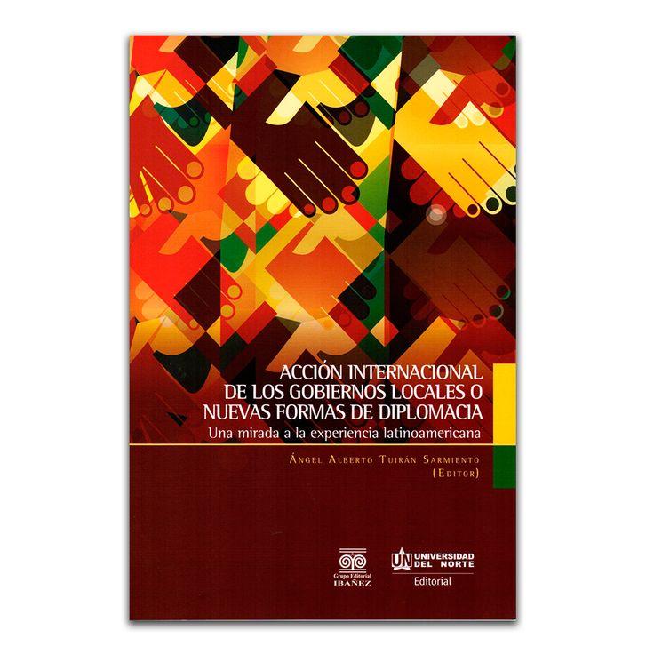 Acción internacional de los gobiernos locales o nuevas formas de diplomacia – Varios – Universidad del Norte www.librosyeditores.com Editores y distribuidores.