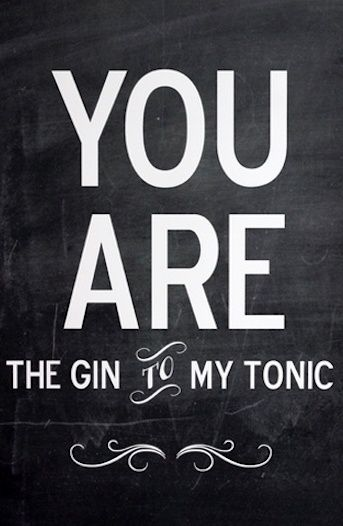 the gin to my tonic. xx