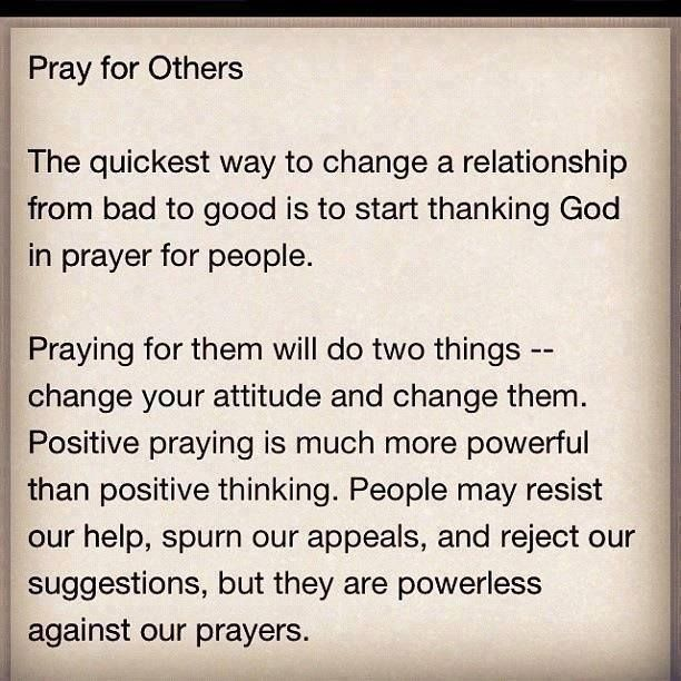 Pray for others :-) pray not just for our friends but those who hate and persecute us, too.