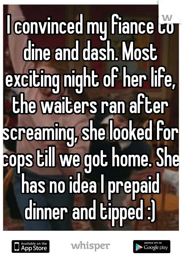 I convinced my fiance to dine and dash. Most exciting night of her life, the waiters ran after screaming, she looked for cops till we got home. She has no idea I prepaid dinner and tipped :)