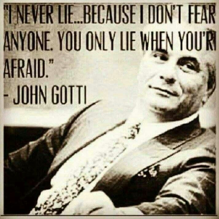 """I never lie...because I don't fear anyone. You only lie when you're afraid."" ~ John Gotti"