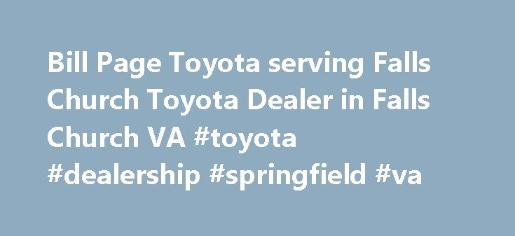 Bill Page Toyota serving Falls Church Toyota Dealer in Falls Church VA #toyota #dealership #springfield #va http://papua-new-guinea.nef2.com/bill-page-toyota-serving-falls-church-toyota-dealer-in-falls-church-va-toyota-dealership-springfield-va/  # Falls Church Scion, Toyota Dealer Bill Page Toyota serving Falls Church Virginia offers great low prices, rebates, and incentives for new Scion, Toyota & used Scion, Toyota cars, vans and SUVs to all of our neighbors in Falls Church, serving…