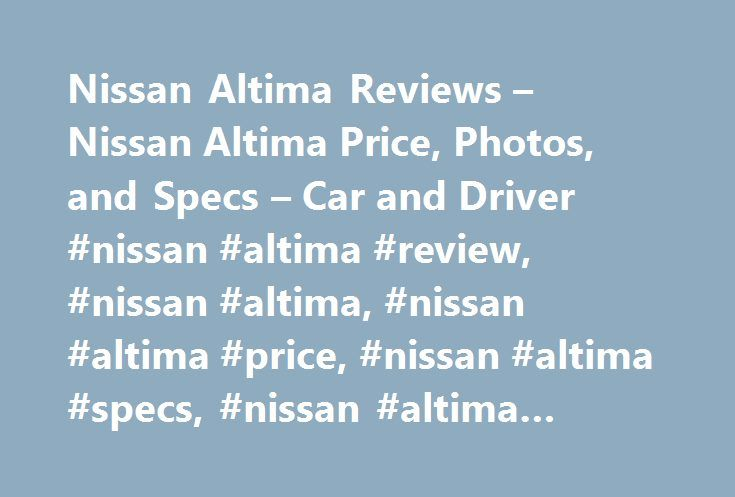Nissan Altima Reviews – Nissan Altima Price, Photos, and Specs – Car and Driver #nissan #altima #review, #nissan #altima, #nissan #altima #price, #nissan #altima #specs, #nissan #altima #photos http://bahamas.nef2.com/nissan-altima-reviews-nissan-altima-price-photos-and-specs-car-and-driver-nissan-altima-review-nissan-altima-nissan-altima-price-nissan-altima-specs-nissan-altima-photos/  # Nissan Altima Nissan Altima Swimming against the crossover tide. 2017 Nissan Altima Nissan Altima 2017…