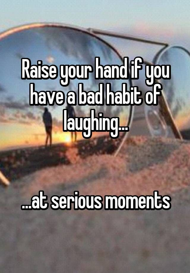 """Raise your hand if you have a bad habit of laughing...   ...at serious moments"""