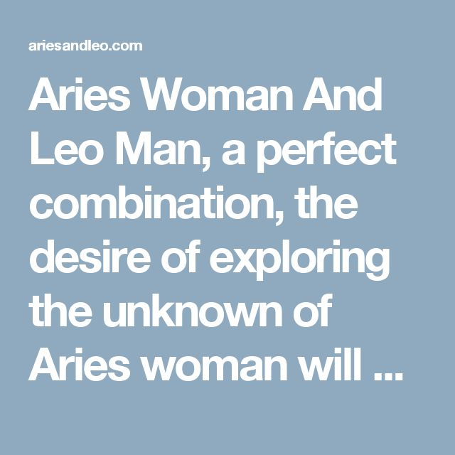 Aries Woman And Leo Man, a perfect combination, the desire of exploring the unknown of Aries woman will match perfectly with the inherent outgoing nature of Leo man. Once a relationship is created, it is certain to last for long...