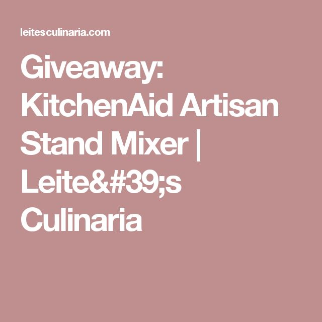 Giveaway: KitchenAid Artisan Stand Mixer | Leite's Culinaria