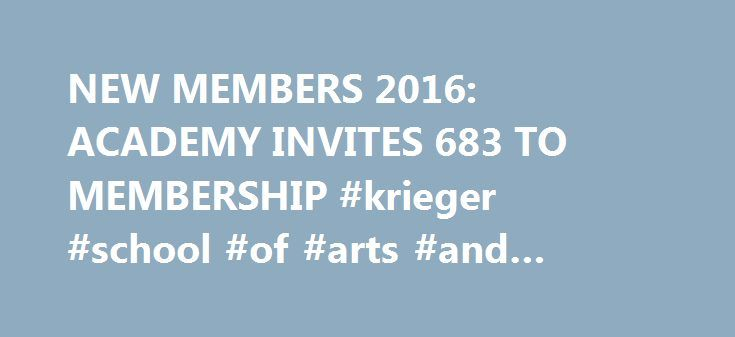 NEW MEMBERS 2016: ACADEMY INVITES 683 TO MEMBERSHIP #krieger #school #of #arts #and #sciences http://memphis.remmont.com/new-members-2016-academy-invites-683-to-membership-krieger-school-of-arts-and-sciences/  # NEW MEMBERS 2016: ACADEMY INVITES 683 TO MEMBERSHIP The Academy of Motion Picture Arts and Sciences is extending invitations to join the organization to 683 artists and executives who have distinguished themselves by their contributions to theatrical motion pictures. Those who accept…