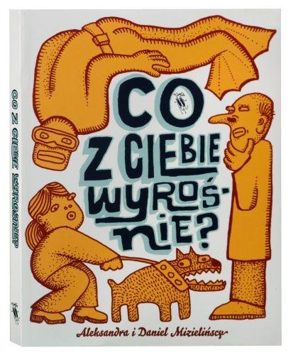 CO Z CIEBIE WYROSNIE? text and illustration by Aleksandra Mizielinska, Daniel Mizielinski. DWIE SIOSTRY - Warsaw, Poland