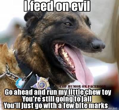K-9 humor. Love a dog in uniform