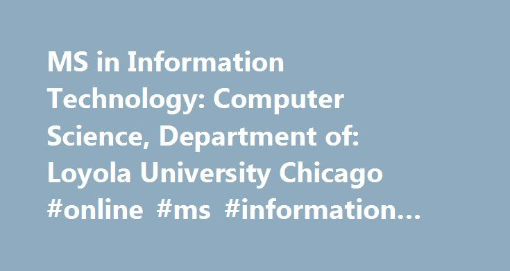 MS in Information Technology: Computer Science, Department of: Loyola University Chicago #online #ms #information #technology http://iowa.nef2.com/ms-in-information-technology-computer-science-department-of-loyola-university-chicago-online-ms-information-technology/  # Loyola University Chicago MS in Information Technology Overview In collaboration with the School of Business The Master of Science in Information Technology is designed for current and aspiring professionals in charge of…