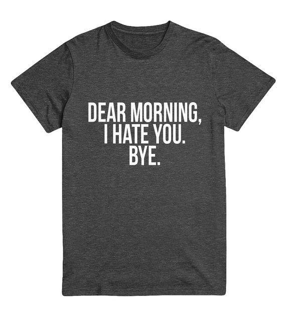 dear morning i hate you bye Tshirt Fashion funny slogan statement womens girls sassy cute fresh top dope swag