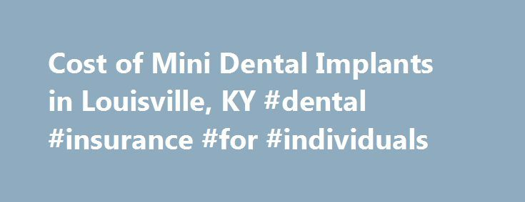 Cost of Mini Dental Implants in Louisville, KY #dental #insurance #for #individuals http://dental.remmont.com/cost-of-mini-dental-implants-in-louisville-ky-dental-insurance-for-individuals/  #dental implants prices # Cost of Mini Dental Implants One of the first things that comes to people's mind when it comes to surgical and dental procedures is the cost, and Mini Dental Implants are no different. Since MDIs are in both categories, it can definitely cause you to pause for a second and…