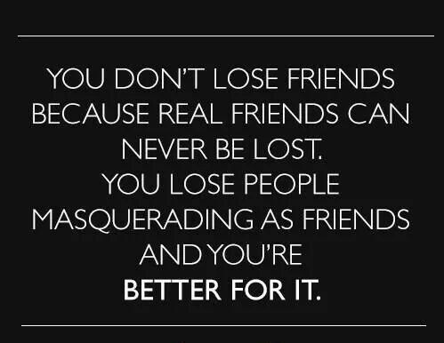 You don't lose friends because real friends can never be lost. You lose people masquerading as friends and you're better for it.
