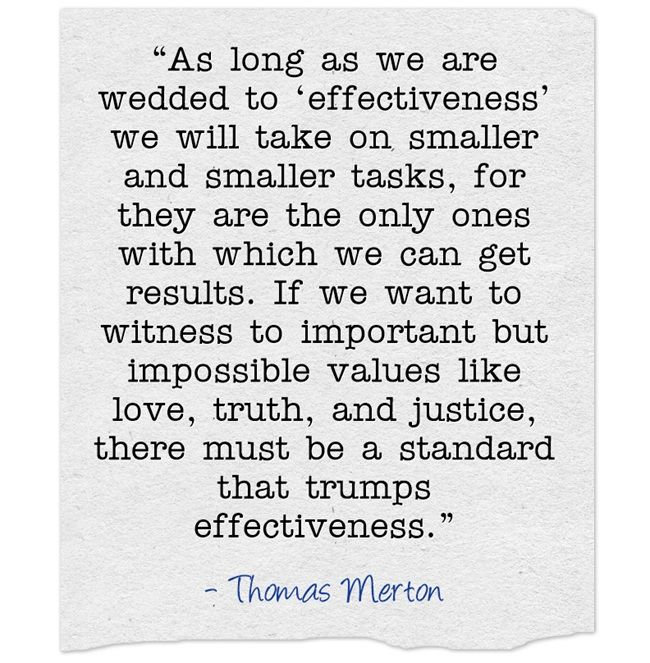 """""""As long as we are wedded to 'effectiveness' we will take on smaller and smaller tasks, for they are the only ones with which we can get results. If we want to witness to important but impossible values like love, truth, and justice, there must be a standard that trumps effectiveness."""""""