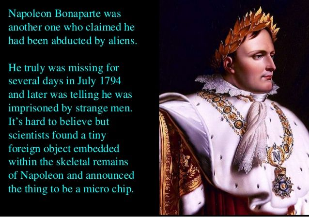 Napoleon Bonaparte was another one who claimed he had been abducted by aliens. He truly was missing for several days in Ju...