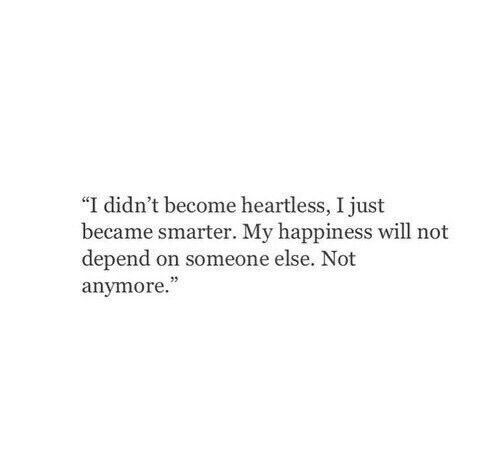 "Quotes || ""I didn't become heartless. I just became smarter. My happiness will not depend on someone else. Not anymore."""