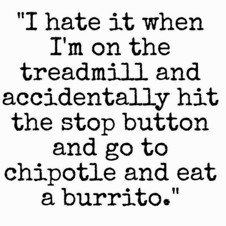 I hate it when I'm on the treadmill and accidentally hit the stop button and go to Chipotle and eat a burrito.