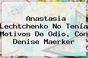 http://tecnoautos.com/wp-content/uploads/imagenes/tendencias/thumbs/anastasia-lechtchenko-no-tenia-motivos-de-odio-con-denise-maerker.jpg Anastasia Lechtchenko. Anastasia Lechtchenko no tenía motivos de odio. Con Denise Maerker, Enlaces, Imágenes, Videos y Tweets - http://tecnoautos.com/actualidad/anastasia-lechtchenko-anastasia-lechtchenko-no-tenia-motivos-de-odio-con-denise-maerker/