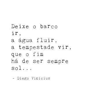 Deixe o barco ir, a água fluir, a tempestade vir, que o fim há de ser sempre sol ... - Diego Vinicius.