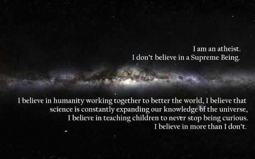 I am an atheist. I don't believe in a supreme being. I believe in humanity working together to better the world. I believe that science is constantly expanding and knowledge is the universe. I believe in teaching children to never stop being curious. I believe in more than I don't.