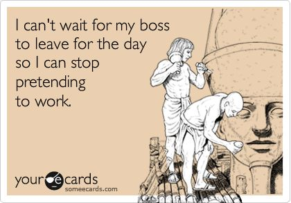 I can't wait for my boss to leave for the day so I can stop pretending to work.: Cant Wait, Bahahahaha, Boss, My Life, Accur, To Work, My Job, True Stories, Haha So True