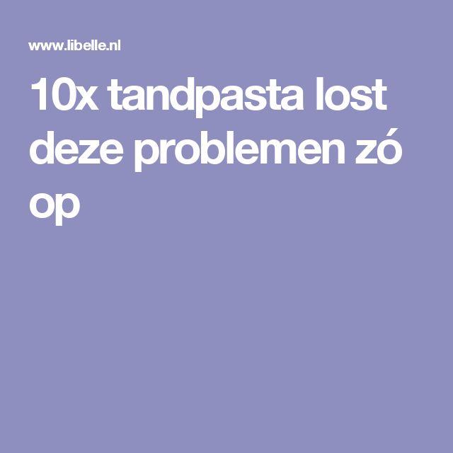 10x tandpasta lost deze problemen zó op