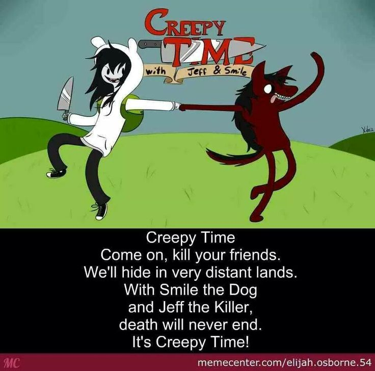 Creepy time come on grab ur knife were going into the deadly night with smile the dog and jeff the human the fun will never end its creepy time