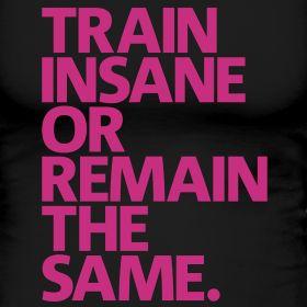 Train insane, or remain the same. So true.