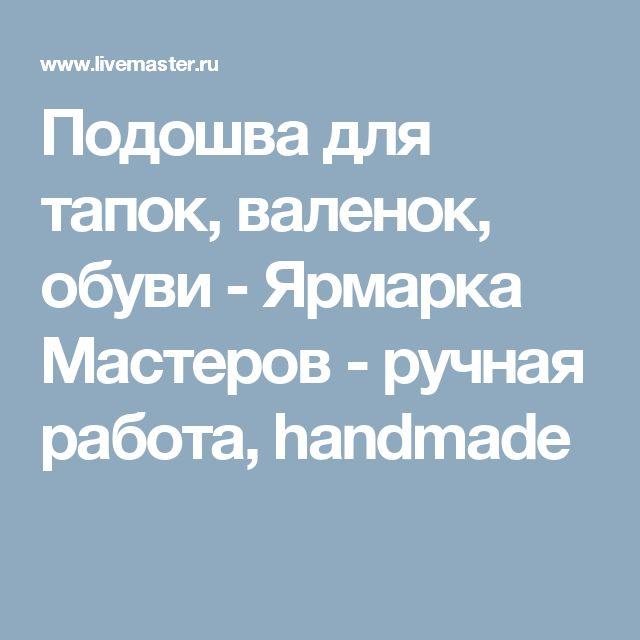 Подошва для тапок, валенок, обуви - Ярмарка Мастеров - ручная работа, handmade