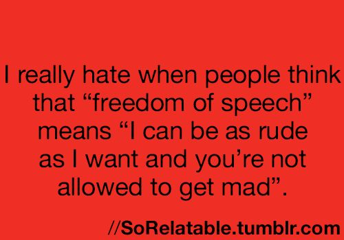 "Tumblr- I really hate when think that ""freedom of speech"" means ""I can be as rude as I want and you're not allowed to get mad."""