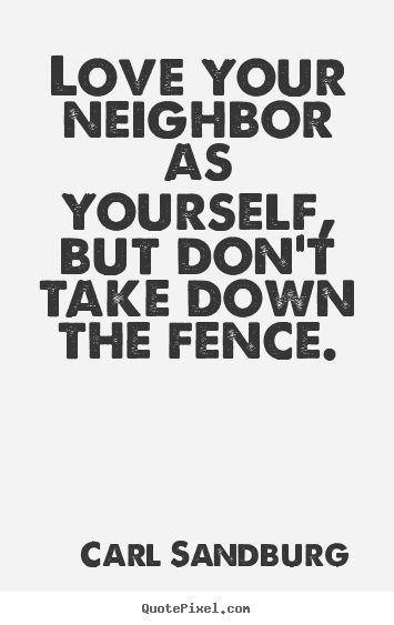Carl Sandburg Quotes - Love your neighbor as yourself, but don't take down the fence.
