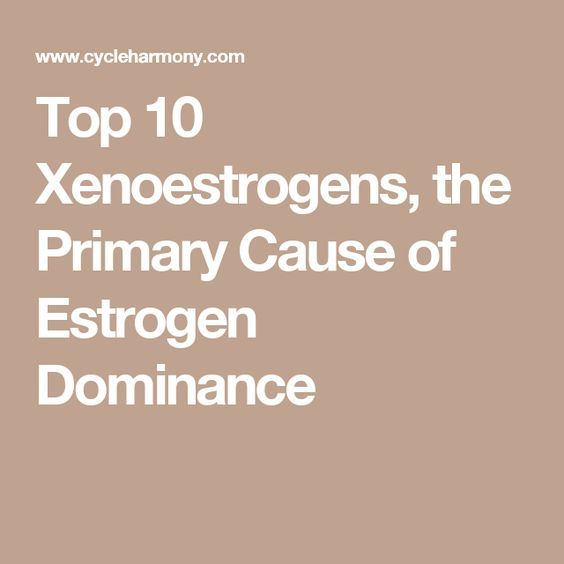 Top 10 Xenoestrogens, the Primary Cause of Estrogen Dominance