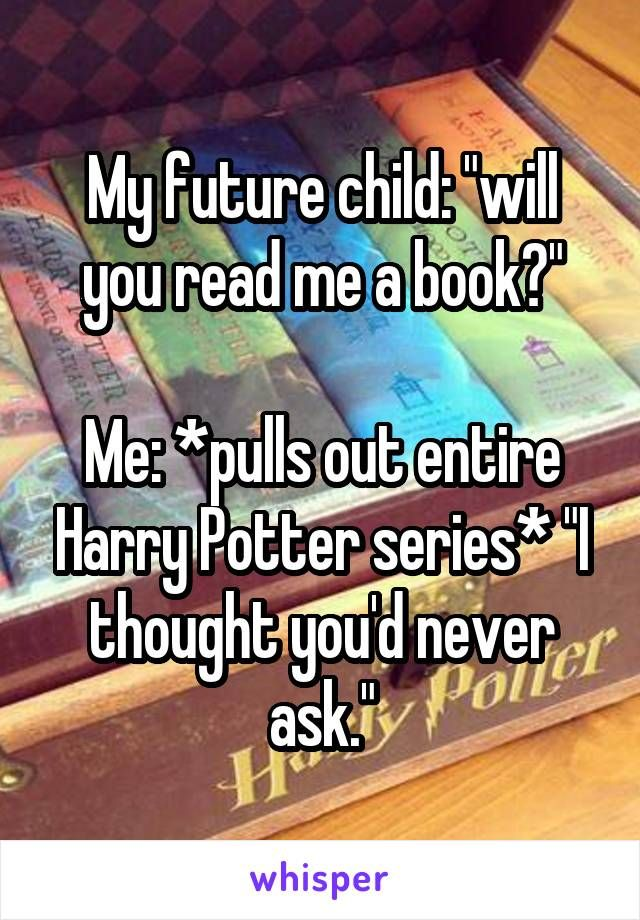 """My future child: """"will you read me a book?"""" Me: *pulls out entire Harry Potter series* """"I thought you'd never ask."""""""
