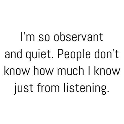 IIIIII KNOOOOOW! I know so much about people that I don't even know just by listening to what happens around me, people wonder why I'm so quiet, I'm just observing.
