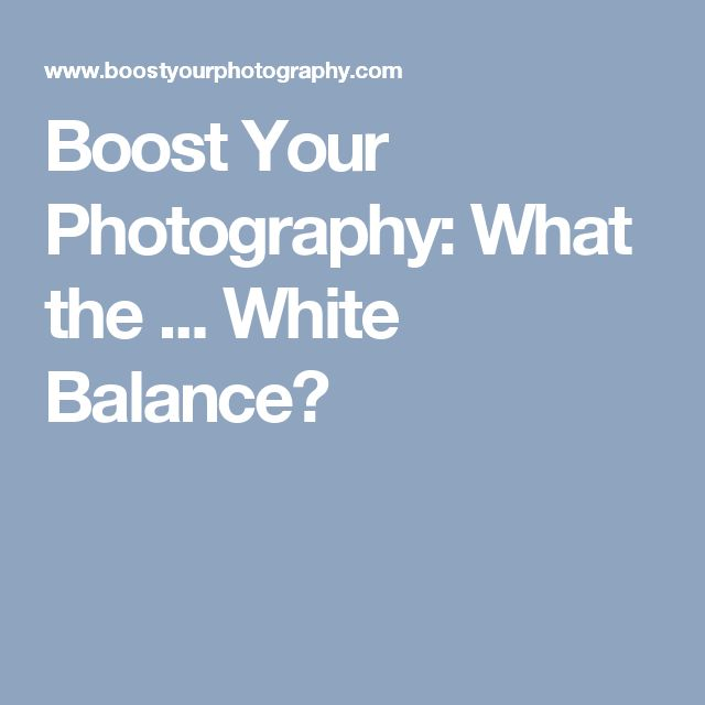 Boost Your Photography: What the ... White Balance?