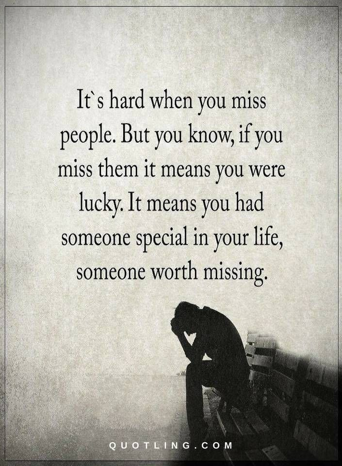 Missing you Quotes It's hard when you miss people. But you know, if you miss them it means you were lucky. It means you had someone special in your life, someone worth missing.