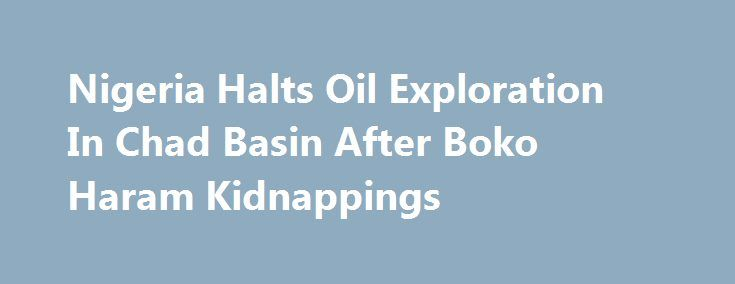 Nigeria Halts Oil Exploration In Chad Basin After Boko Haram Kidnappings http://betiforexcom.livejournal.com/26909323.html  Nigeria's government is suspending crude oil exploration activities in the Chad Basin in northeastern Borno state following the kidnapping of at least 10 people who were contracted to carry out oil exploration research in the area, Nigeria's Oil Minister Emmanuel Ibe Kachikwu said on Thursday. Yesterday, an official at the Nigerian National Petroleum Corporation (NNPC)…
