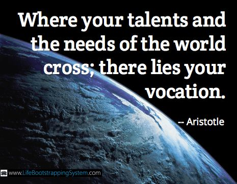 """""""Where your talents and the needs of the world cross; there lies your vocation."""" -- Aristotle"""