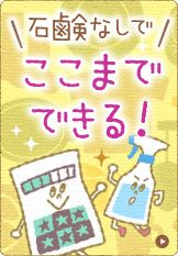 *石鹸百科* 石鹸なしで、ここまでできる!