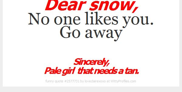 Dear snow, No one likes you. Go away Sincerely, Pale girl that needs a tan. h  - Witty Profiles Quote 2577731 http://wittyprofiles.com/q/2577731
