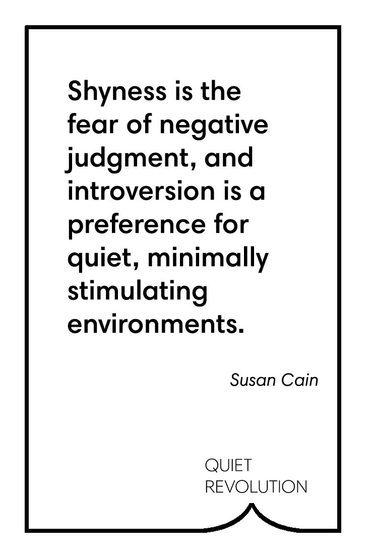 Susan Cain on the difference between shyness and introversion → http://www.quietrev.com/are-you-shy-introverted-both-or-neither-and-why-does-it-matter/?utm_medium=social&utm_source=pinterest.com&utm_campaign=feature+life&utm_content=qr+pinterest