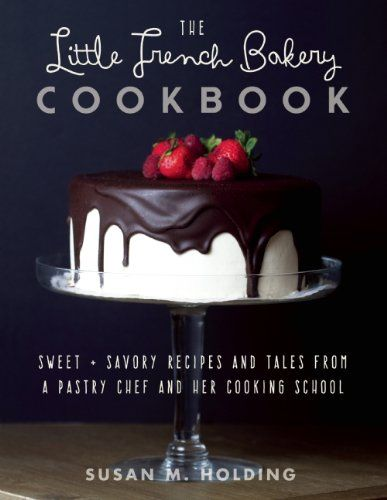 The Little French Bakery Cookbook: Sweet & Savory Recipes and Tales from a Pastry Chef and Her Cooking School by Susan Holding