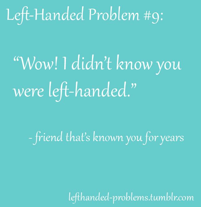 when you are left handed....this is heard a lot. And I am !!! And proud!!!