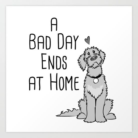 A Bad Day Ends at Home Art Print  #dog #quotes #puppylove #pets #groodles #poodles #dogs #dogquotes #cavoodles #doglover