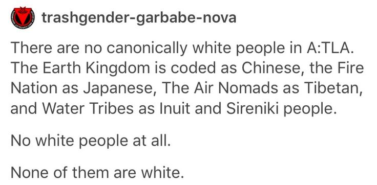 AND YET IN THE LAST AIRBENDER FILM THEY DECIDED TO CAST WHITE PEOPLE AS THE CHILDREN OF THE CHIEF OF A WATER TRIBE CAST ENTIRELY OF NATIVES AND A WHITE GUY AS AN INDIAN GUY'S UNCLE. LIKE, IT'S OKAY TO CAST WHITE PEOPLE BUT GOSH DANG IT BE CONSISTENT.